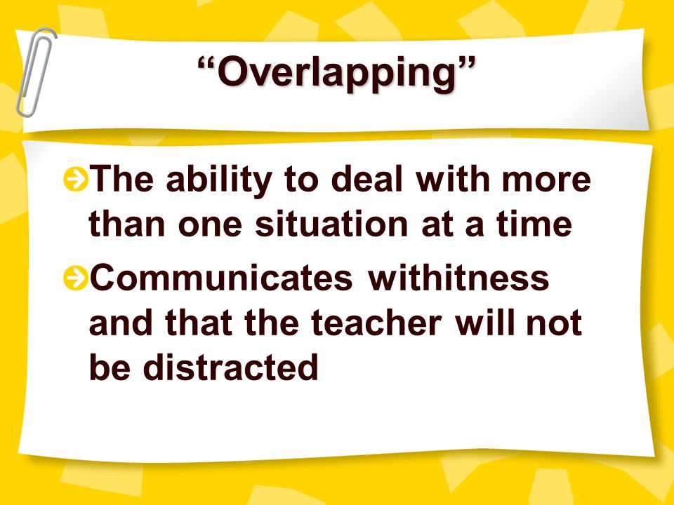 Overlapping The ability to deal with more than one situation at a time. Communicates withitness and that the teacher will not be distracted.