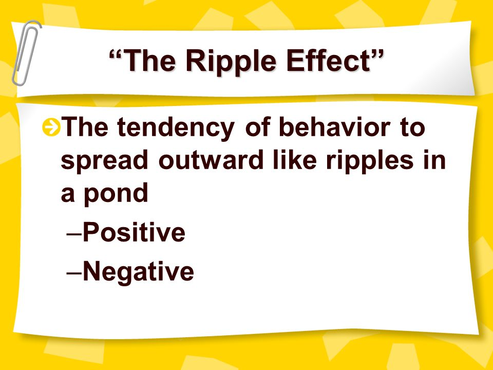 The Ripple Effect The tendency of behavior to spread outward like ripples in a pond. Positive. Negative.