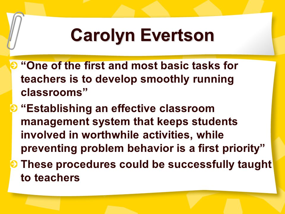 Carolyn Evertson One of the first and most basic tasks for teachers is to develop smoothly running classrooms