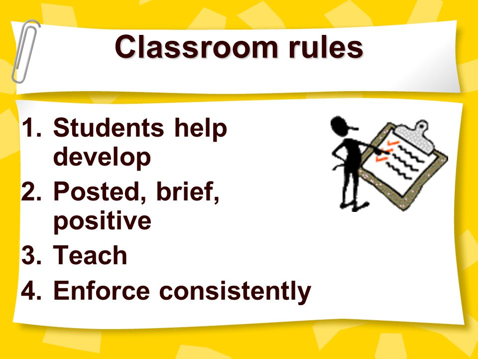 Classroom rules Students help develop Posted, brief, positive Teach