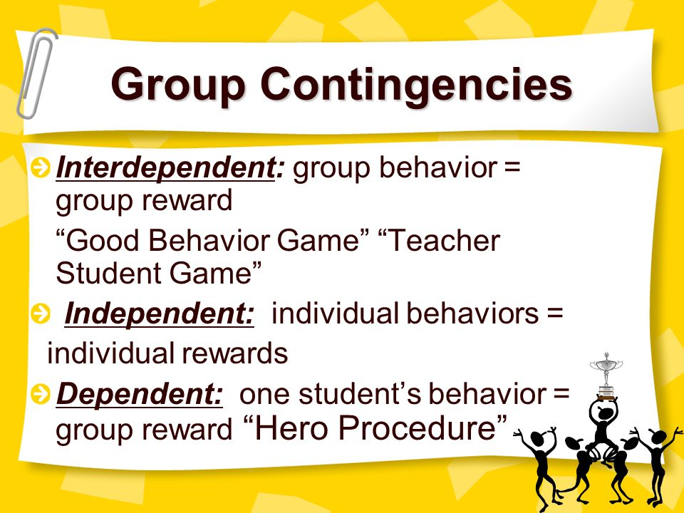 Group Contingencies Interdependent: group behavior = group reward