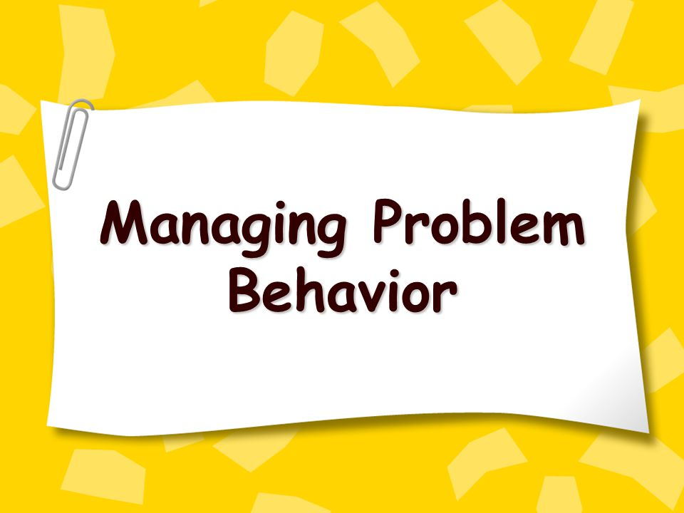 Managing Problem Behavior