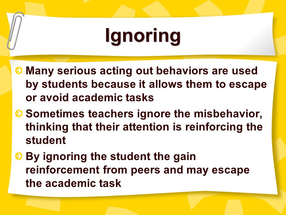 Ignoring Many serious acting out behaviors are used by students because it allows them to escape or avoid academic tasks.