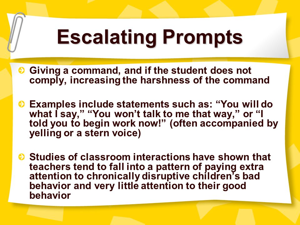 Escalating Prompts Giving a command, and if the student does not comply, increasing the harshness of the command.