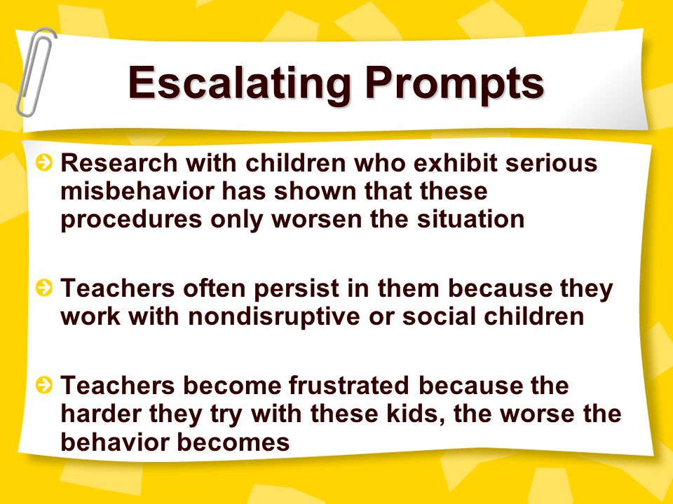 Escalating Prompts Research with children who exhibit serious misbehavior has shown that these procedures only worsen the situation.
