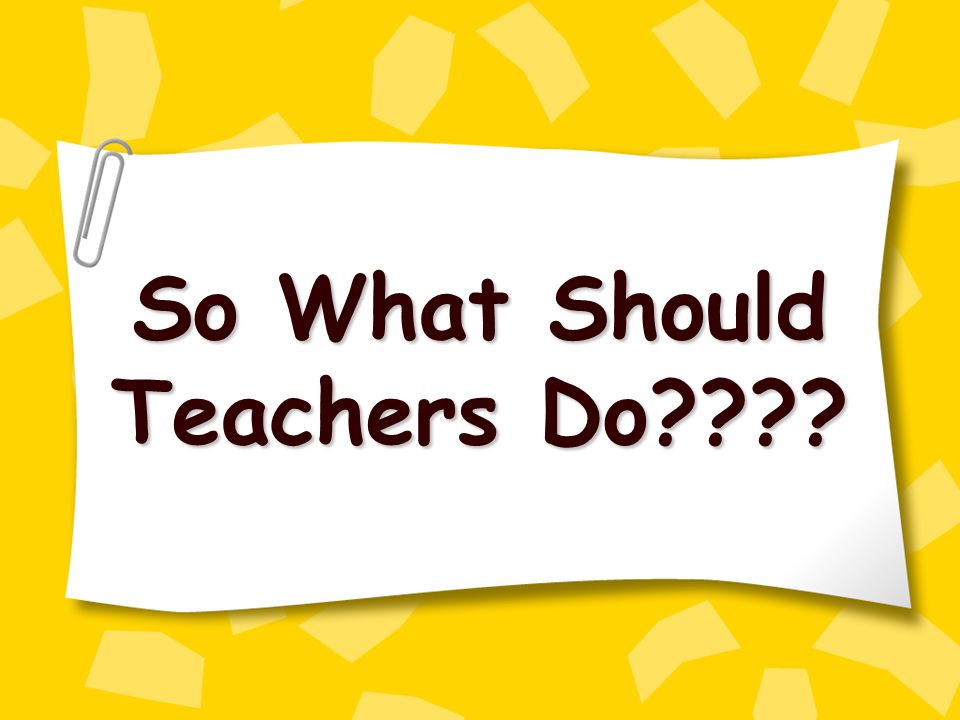 So What Should Teachers Do