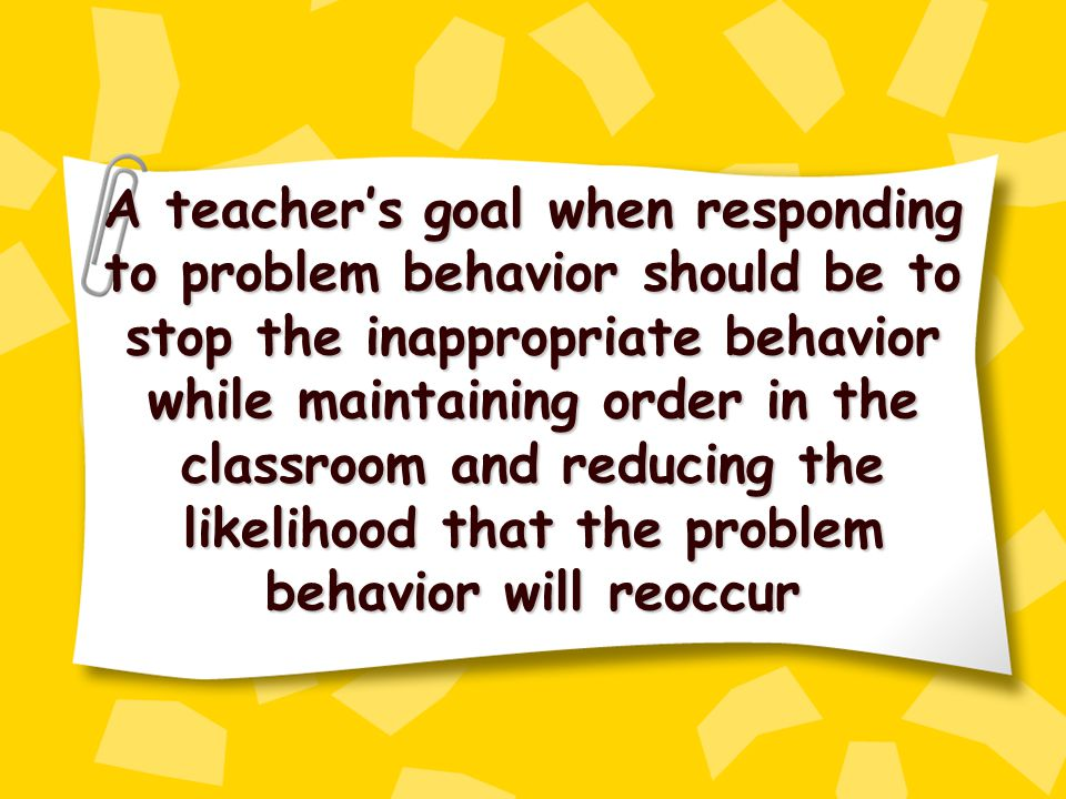 A teacher's goal when responding to problem behavior should be to stop the inappropriate behavior while maintaining order in the classroom and reducing the likelihood that the problem behavior will reoccur