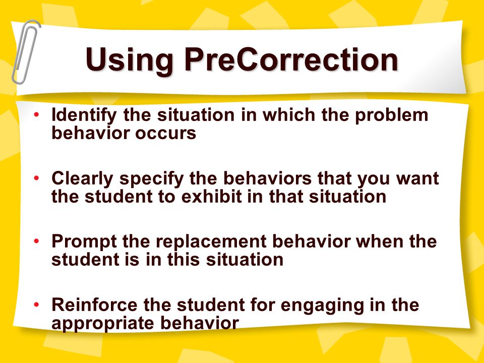 Using PreCorrection Identify the situation in which the problem behavior occurs.