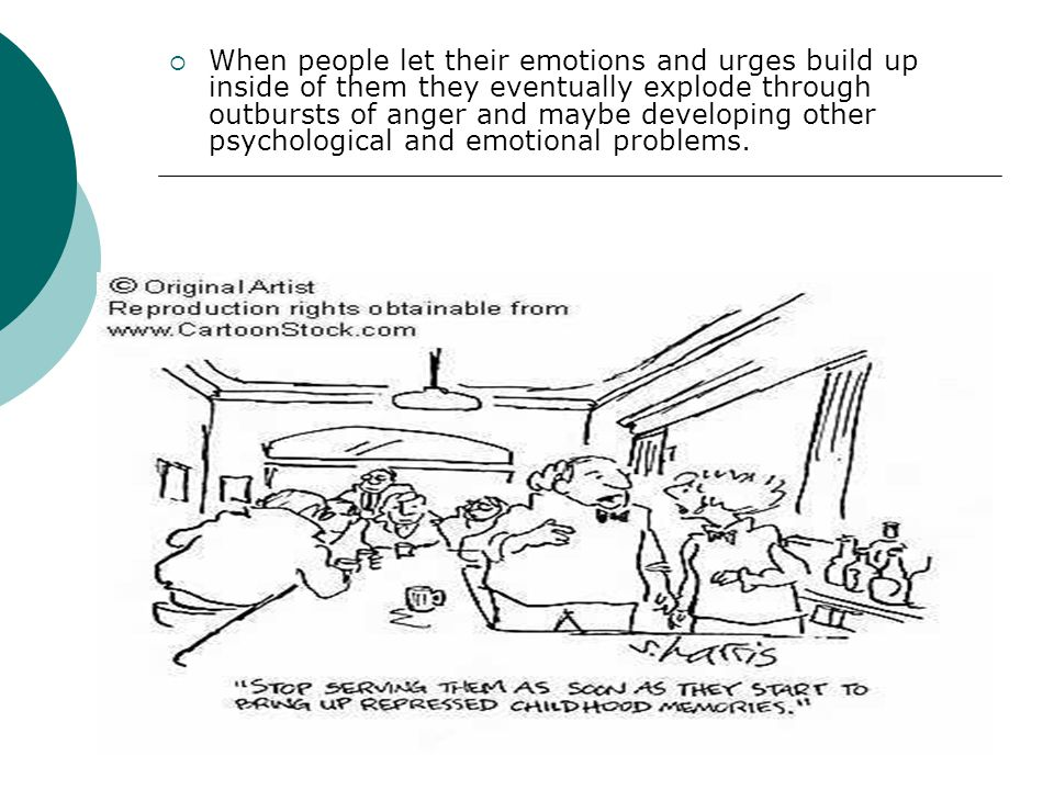 When people let their emotions and urges build up inside of them they eventually explode through outbursts of anger and maybe developing other psychological and emotional problems.