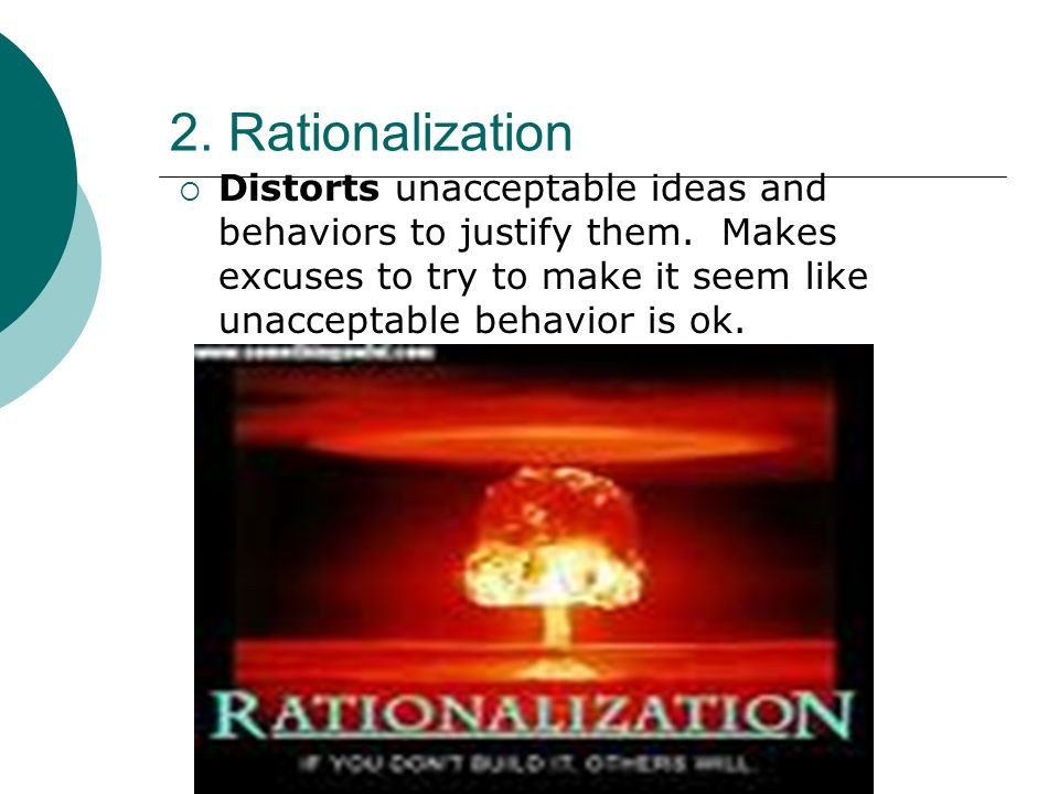 2. Rationalization Distorts unacceptable ideas and behaviors to justify them.