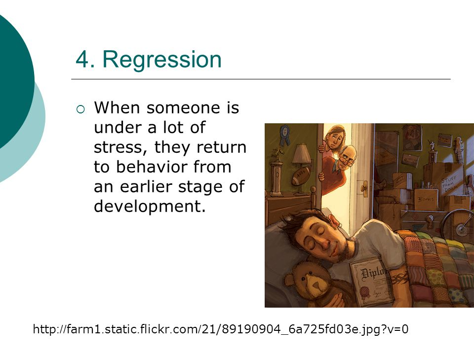 4. Regression When someone is under a lot of stress, they return to behavior from an earlier stage of development.