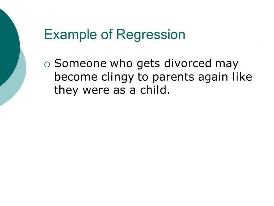 Example of Regression Someone who gets divorced may become clingy to parents again like they were as a child.