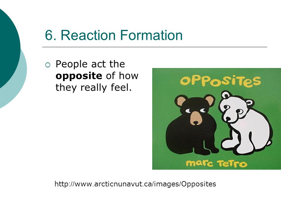 6. Reaction Formation People act the opposite of how they really feel.