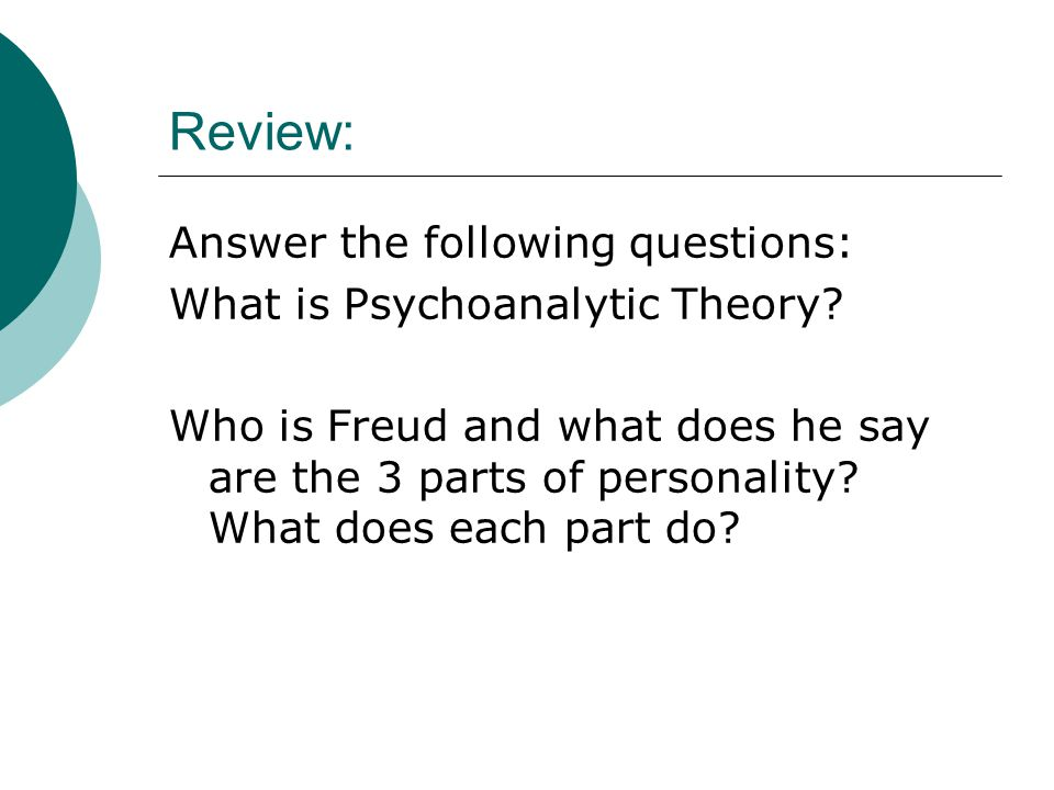 Review: Answer the following questions: What is Psychoanalytic Theory