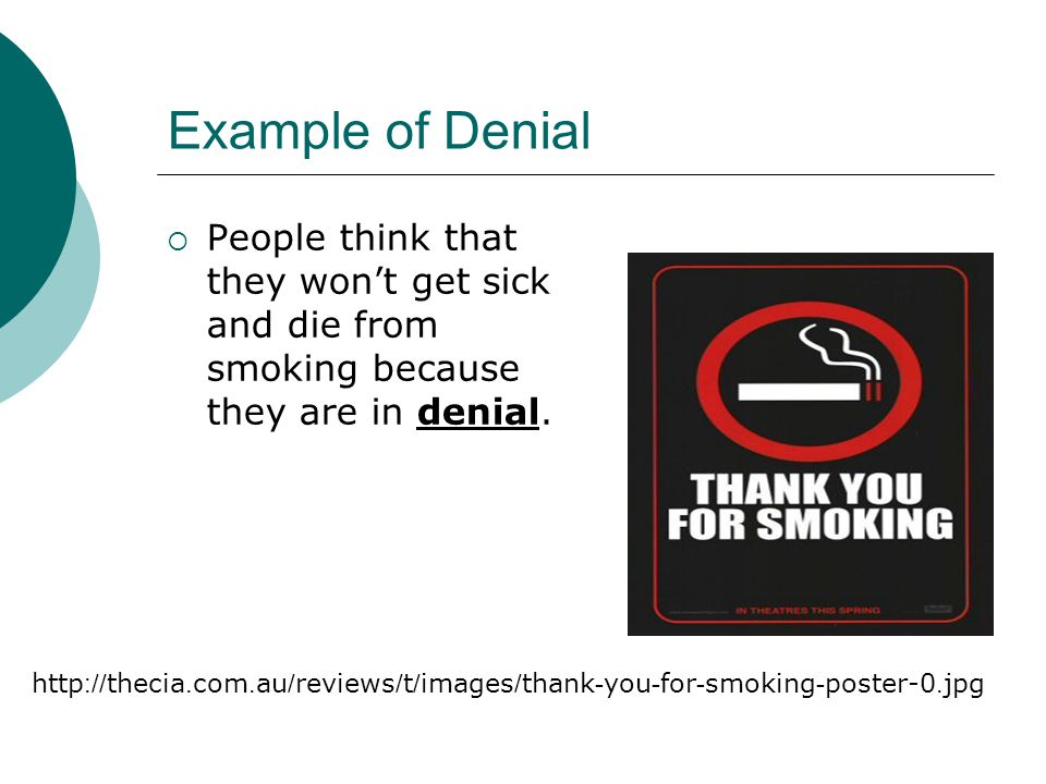 Example of Denial People think that they won't get sick and die from smoking because they are in denial.