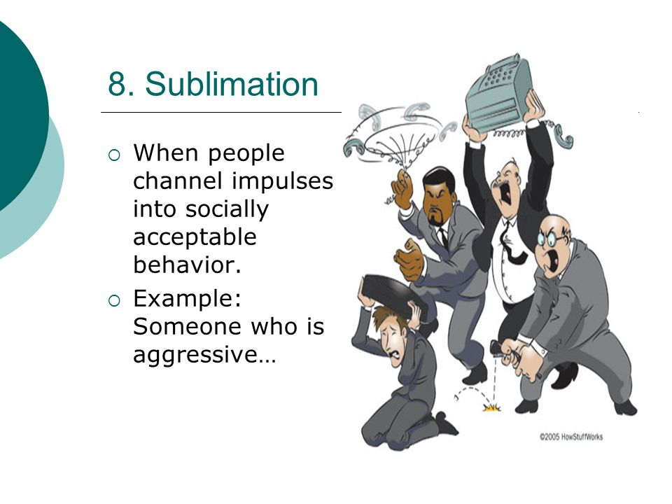8. Sublimation When people channel impulses into socially acceptable behavior.