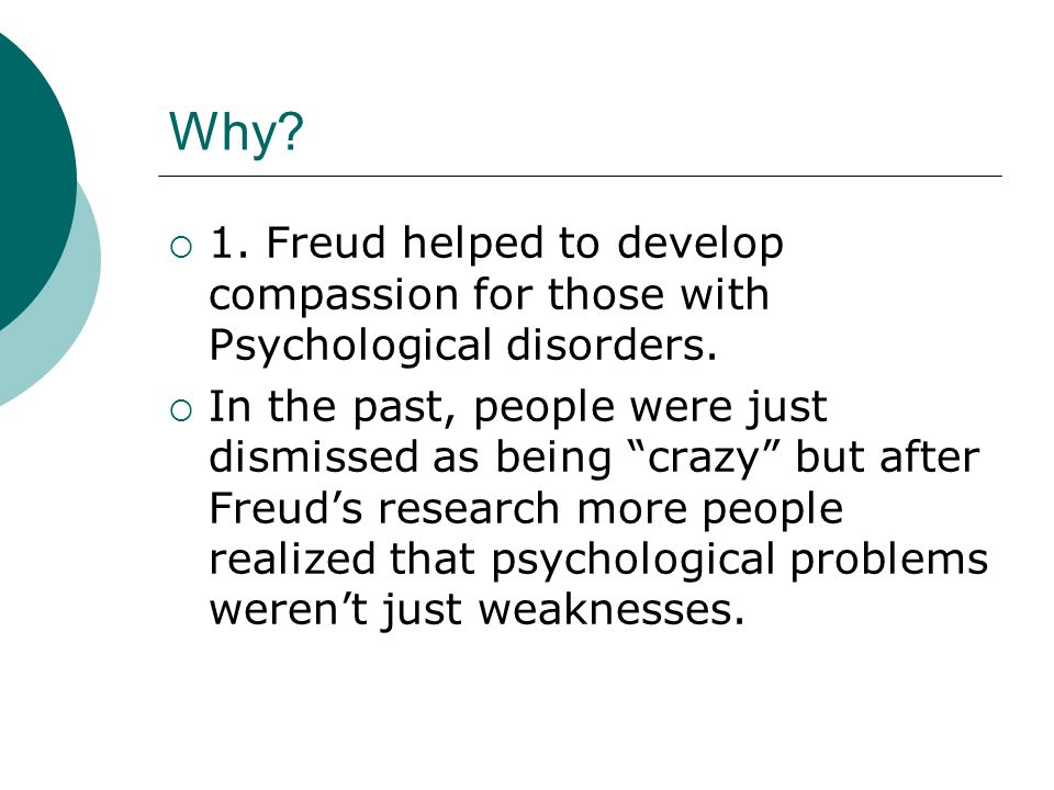 Why 1. Freud helped to develop compassion for those with Psychological disorders.