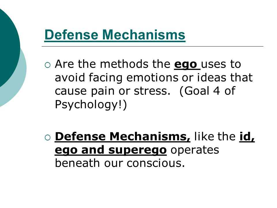 Defense Mechanisms Are the methods the ego uses to avoid facing emotions or ideas that cause pain or stress. (Goal 4 of Psychology!)