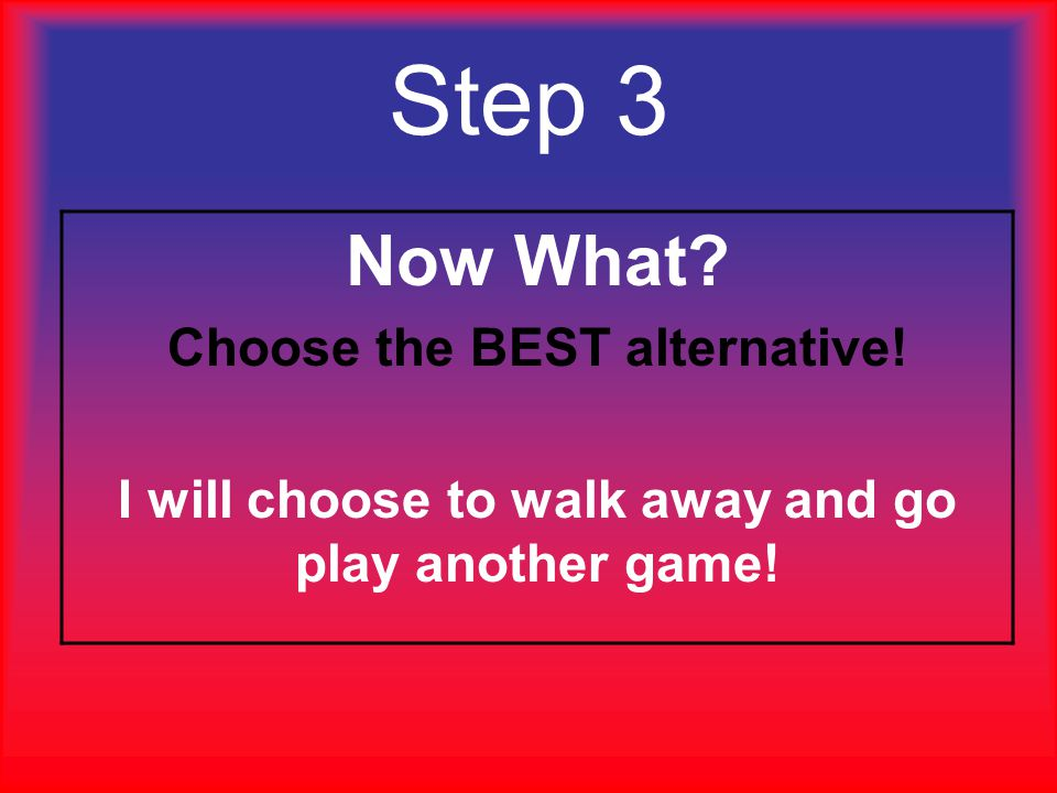 Step 3 Now What Choose the BEST alternative!
