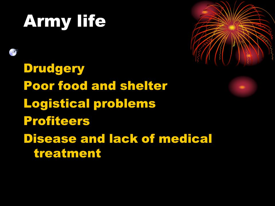 Army life Drudgery Poor food and shelter Logistical problems
