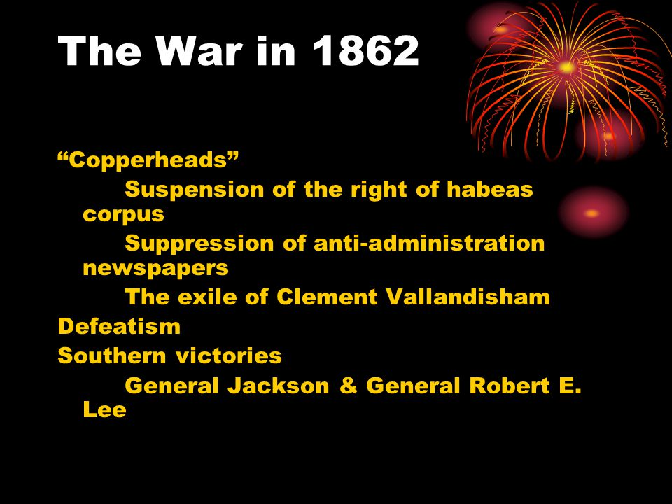The War in 1862 Copperheads Suspension of the right of habeas corpus