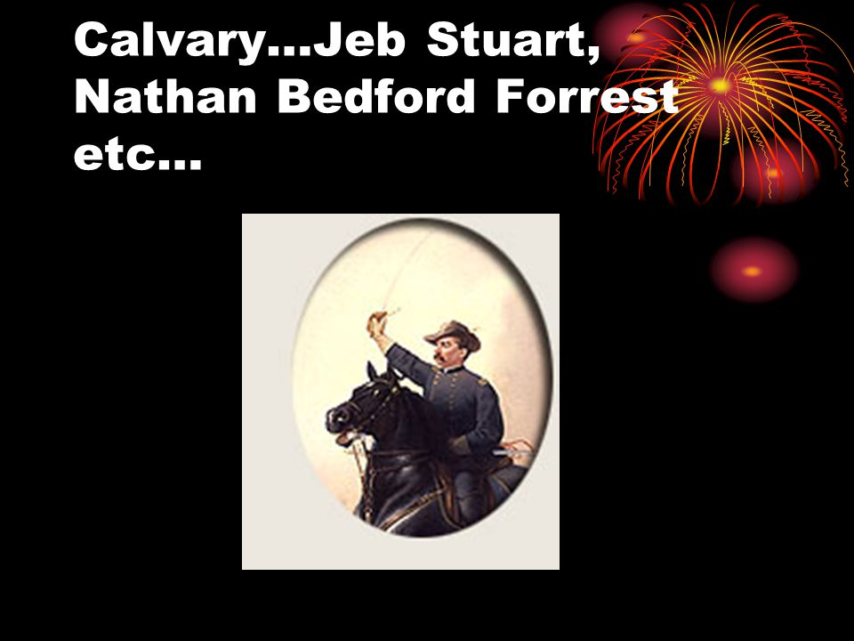 Calvary…Jeb Stuart, Nathan Bedford Forrest etc…