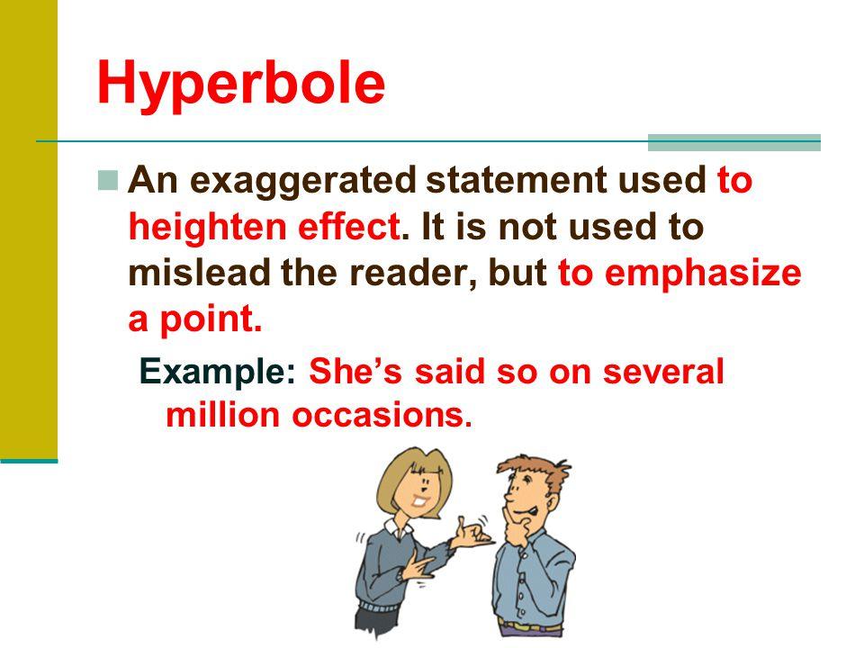 Hyperbole An exaggerated statement used to heighten effect. It is not used to mislead the reader, but to emphasize a point.