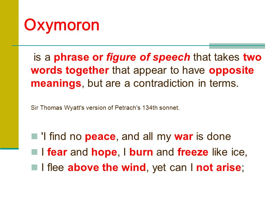Oxymoron is a phrase or figure of speech that takes two words together that appear to have opposite meanings, but are a contradiction in terms.