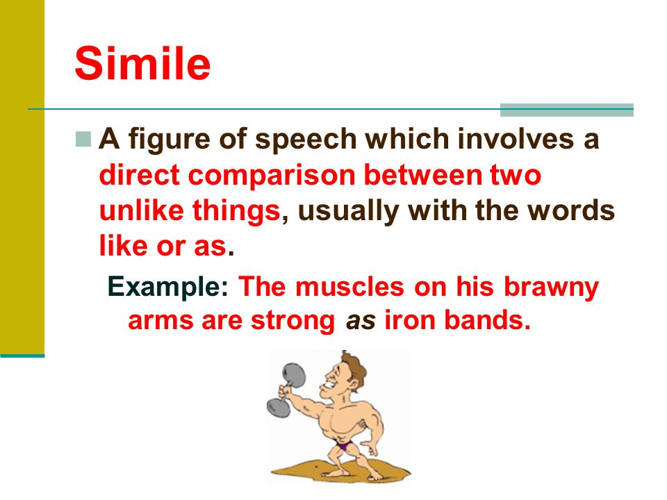Simile A figure of speech which involves a direct comparison between two unlike things, usually with the words like or as.