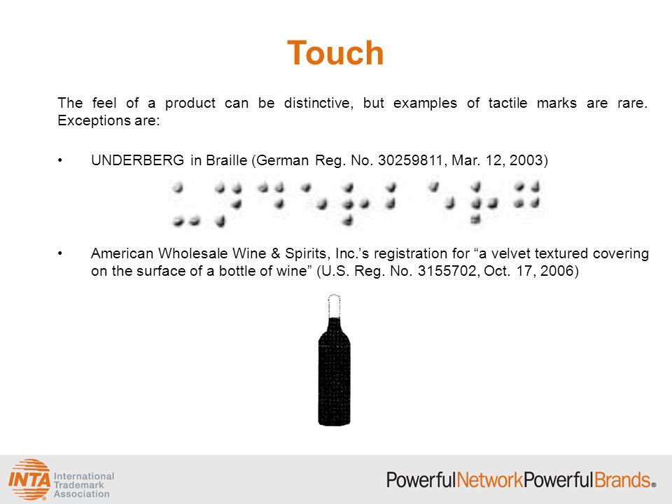 Touch The feel of a product can be distinctive, but examples of tactile marks are rare. Exceptions are: