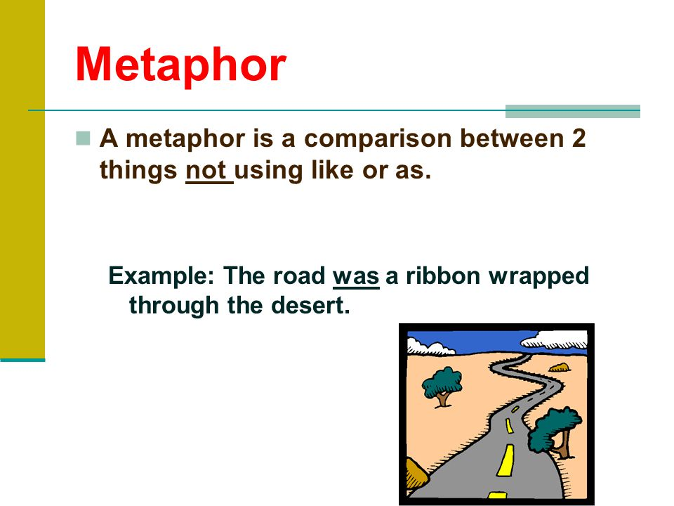 Metaphor A metaphor is a comparison between 2 things not using like or as.