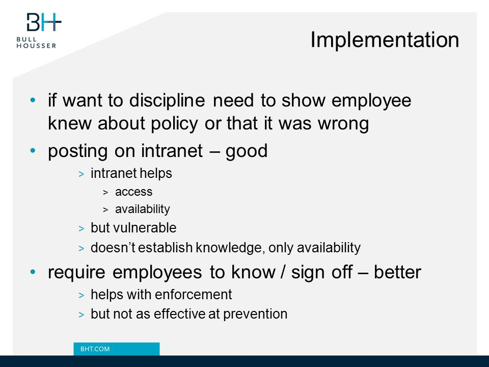 Implementation if want to discipline need to show employee knew about policy or that it was wrong. posting on intranet – good.