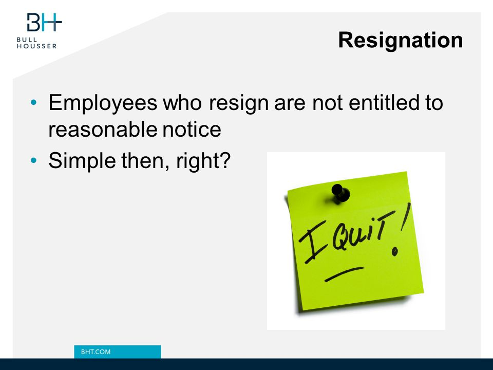 Resignation Employees who resign are not entitled to reasonable notice Simple then, right