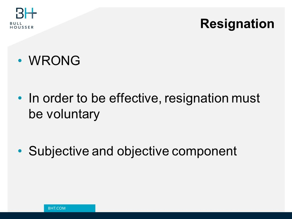 Resignation WRONG. In order to be effective, resignation must be voluntary.