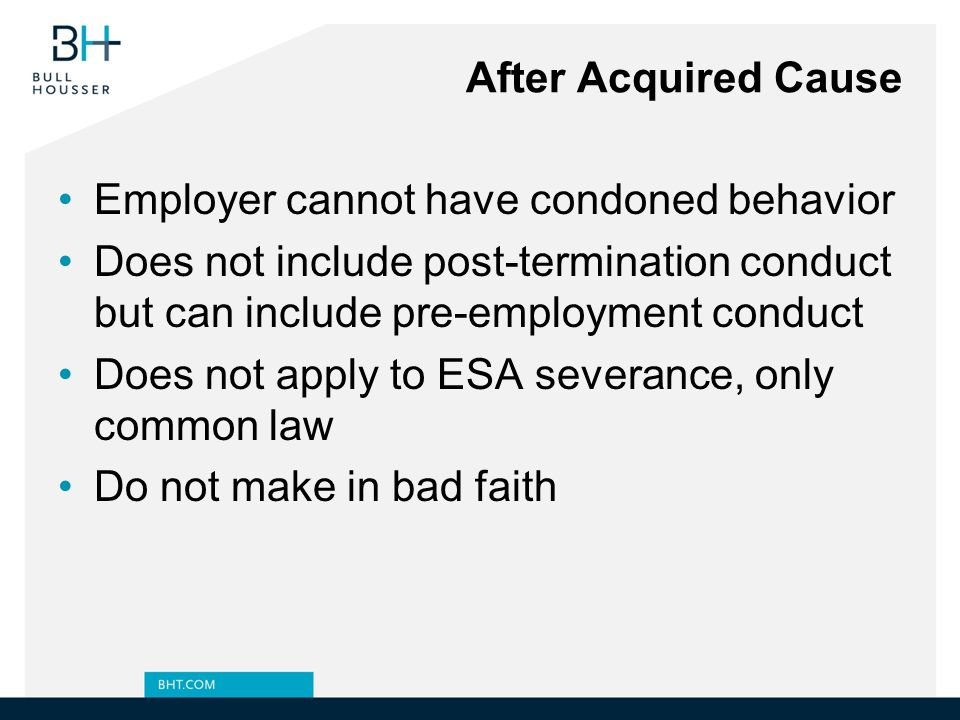 After Acquired Cause Employer cannot have condoned behavior. Does not include post-termination conduct but can include pre-employment conduct.