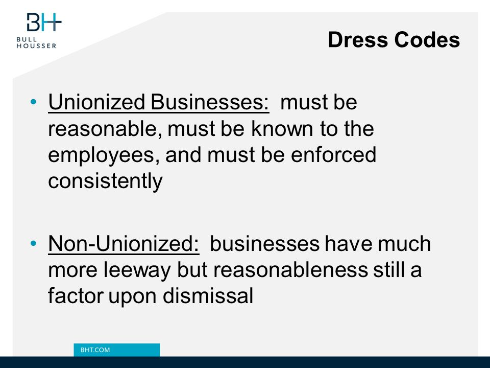 Dress Codes Unionized Businesses: must be reasonable, must be known to the employees, and must be enforced consistently.
