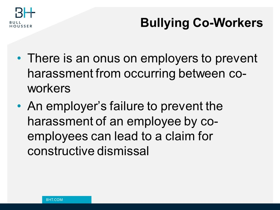 Bullying Co-Workers There is an onus on employers to prevent harassment from occurring between co-workers.