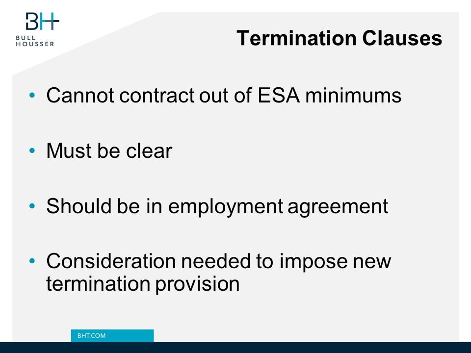 Termination Clauses Cannot contract out of ESA minimums. Must be clear. Should be in employment agreement.