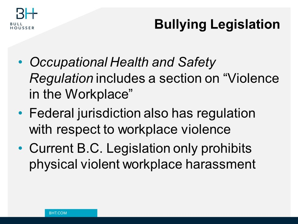Bullying Legislation Occupational Health and Safety Regulation includes a section on Violence in the Workplace