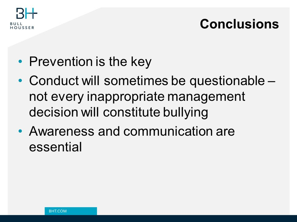 Conclusions Prevention is the key. Conduct will sometimes be questionable – not every inappropriate management decision will constitute bullying.