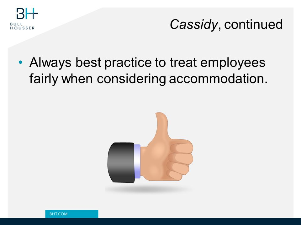 Cassidy, continued Always best practice to treat employees fairly when considering accommodation.