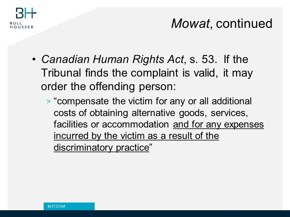 Mowat, continued Canadian Human Rights Act, s. 53. If the Tribunal finds the complaint is valid, it may order the offending person: