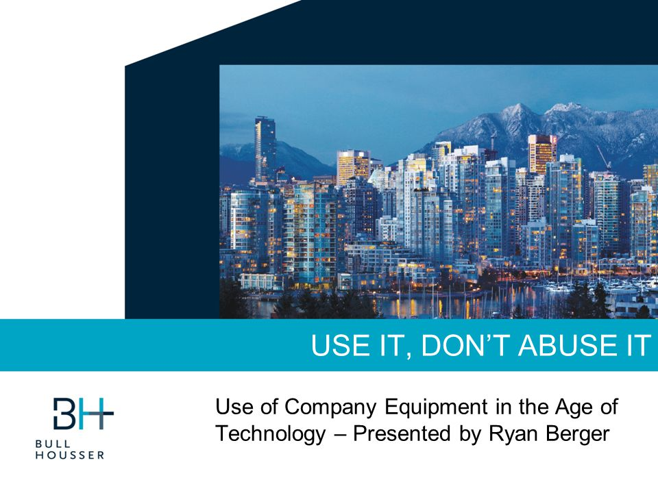USE IT, DON'T ABUSE IT Use of Company Equipment in the Age of Technology – Presented by Ryan Berger
