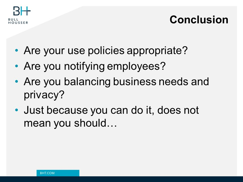 Conclusion Are your use policies appropriate Are you notifying employees Are you balancing business needs and privacy
