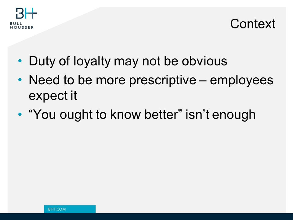 Context Duty of loyalty may not be obvious. Need to be more prescriptive – employees expect it.