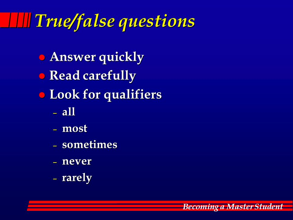 True/false questions Answer quickly Read carefully Look for qualifiers