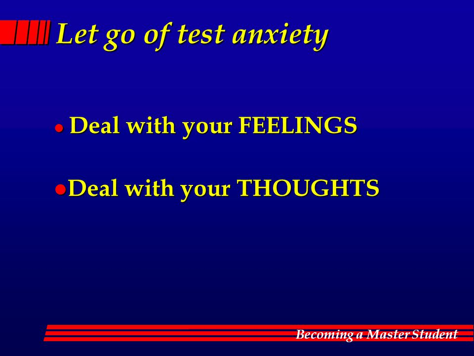 Let go of test anxiety Deal with your FEELINGS Deal with your THOUGHTS