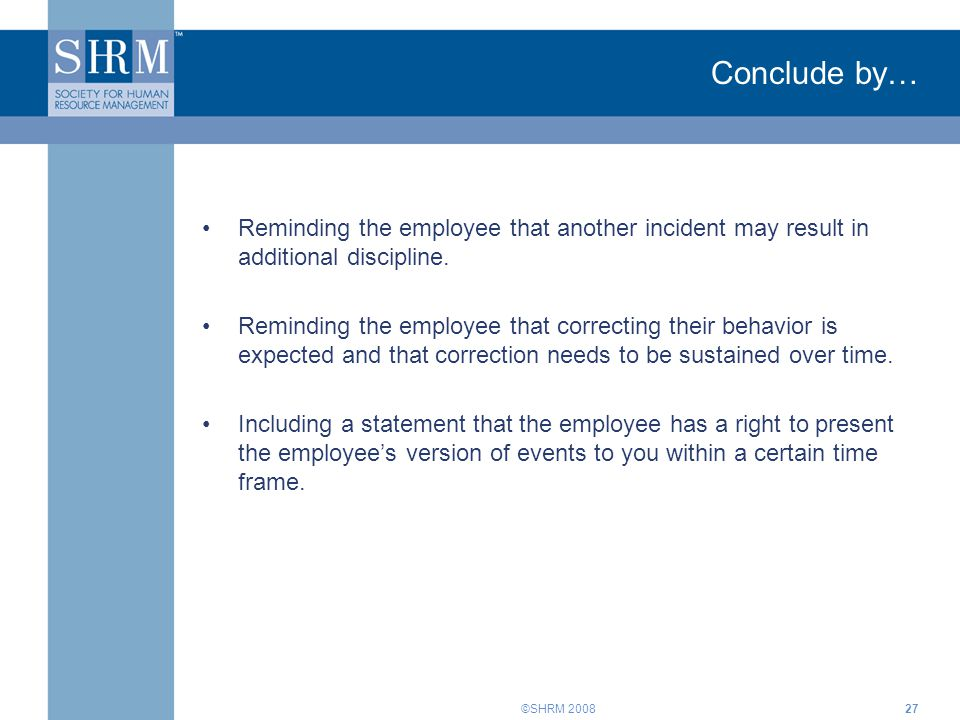 Conclude by… Reminding the employee that another incident may result in additional discipline.