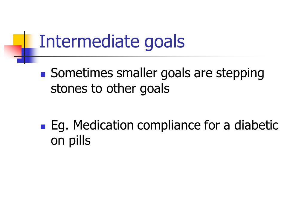 Intermediate goals Sometimes smaller goals are stepping stones to other goals.
