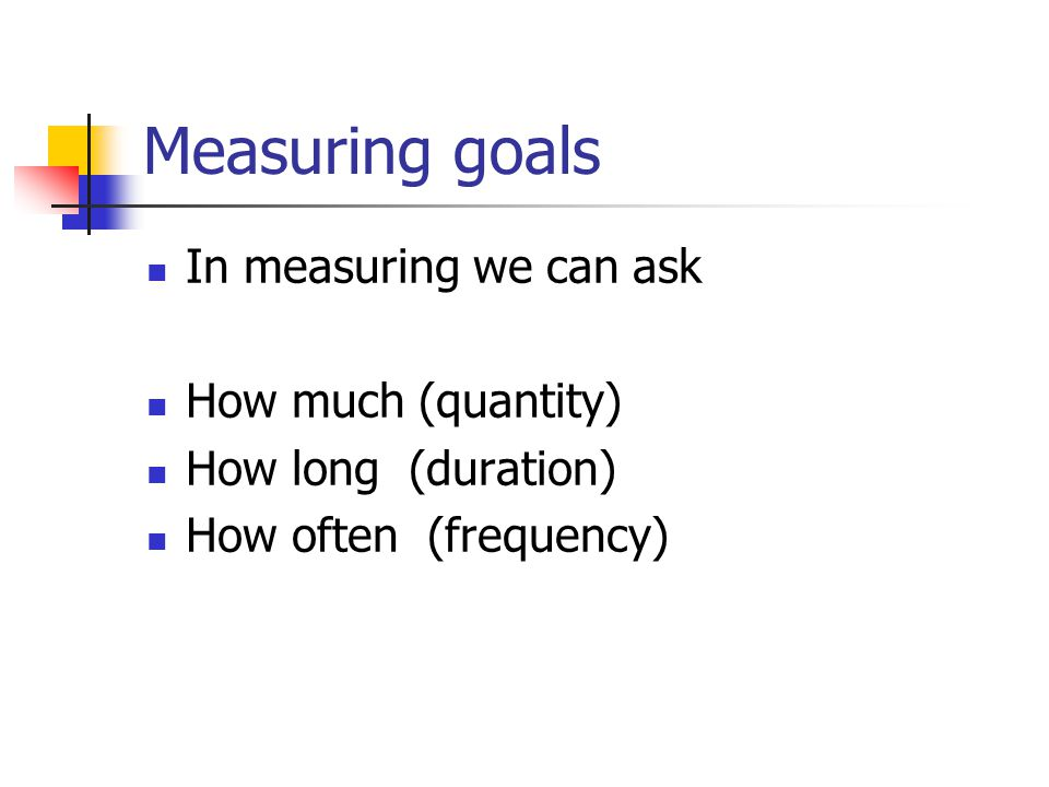 Measuring goals In measuring we can ask How much (quantity)